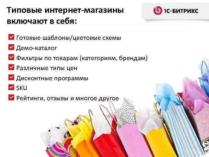 Типовые интернет-магазины включают в себя: Готовые шаблоны/цветовые схемы Демо-каталог Фильтры по товарам (категориям, брендам)