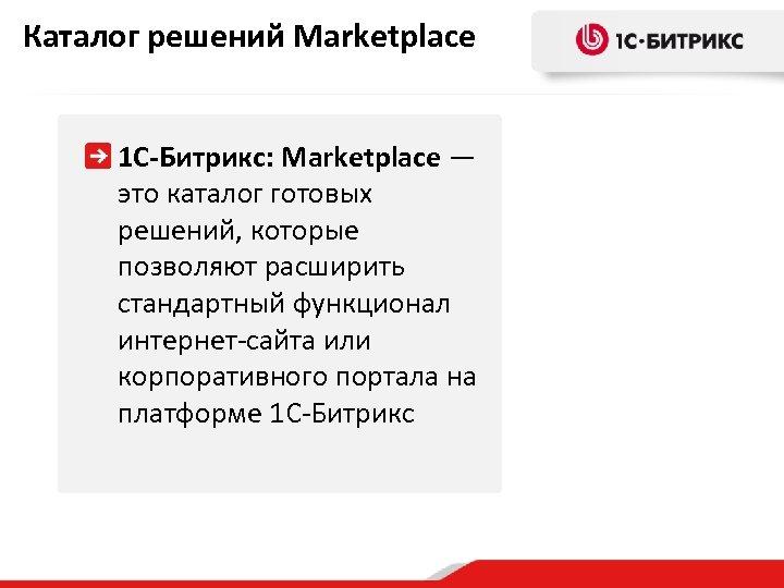 Каталог решений Marketplace 1 С-Битрикс: Marketplace — это каталог готовых решений, которые позволяют расширить