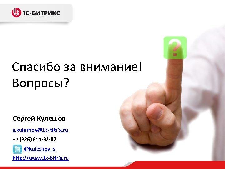 Спасибо за внимание! Вопросы? Сергей Кулешов s. kuleshov@1 c-bitrix. ru +7 (926) 611 -32