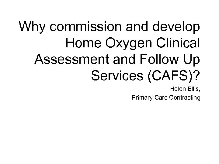 Why commission and develop Home Oxygen Clinical Assessment and Follow Up Services (CAFS)? Helen