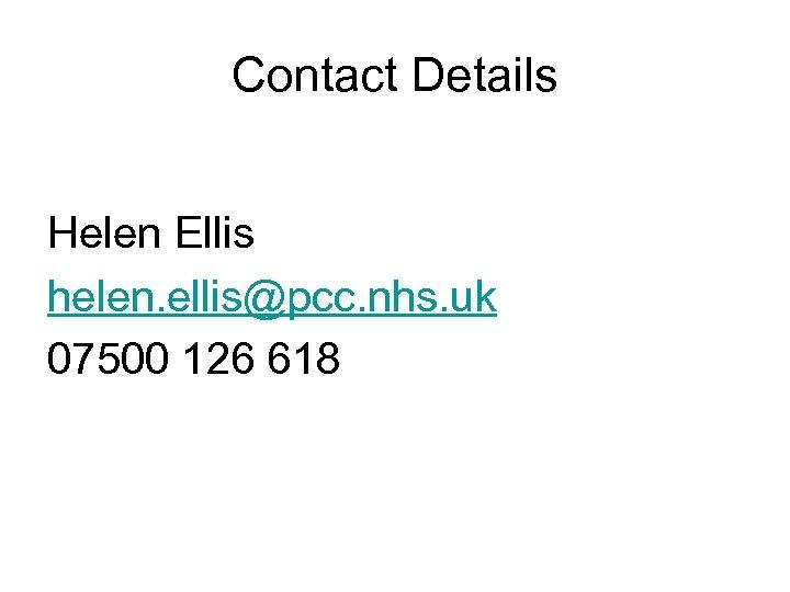 Contact Details Helen Ellis helen. ellis@pcc. nhs. uk 07500 126 618