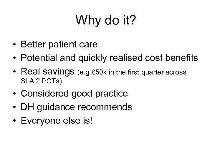Why do it? • Better patient care • Potential and quickly realised cost benefits