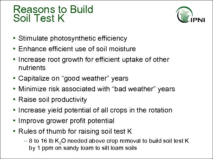 Reasons to Build Soil Test K • Stimulate photosynthetic efficiency • Enhance efficient use