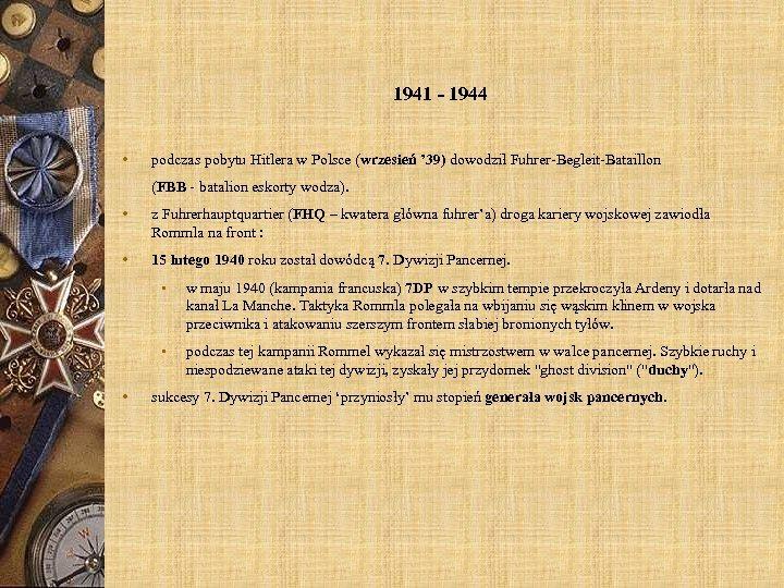 1941 - 1944 • podczas pobytu Hitlera w Polsce (wrzesień ' 39) dowodził Fuhrer-Begleit-Bataillon