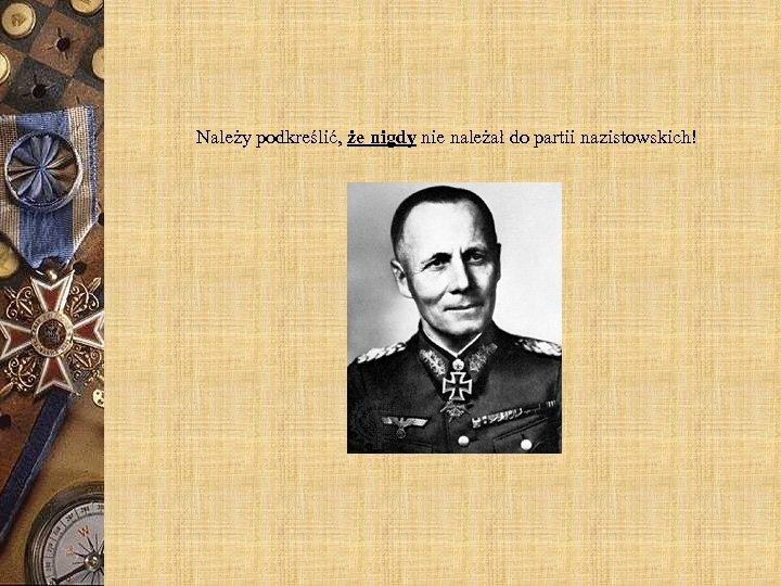 Należy podkreślić, że nigdy nie należał do partii nazistowskich!