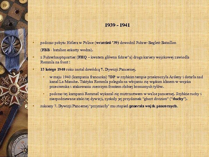 1939 - 1941 • podczas pobytu Hitlera w Polsce (wrzesień ' 39) dowodził Fuhrer-Begleit-Bataillon