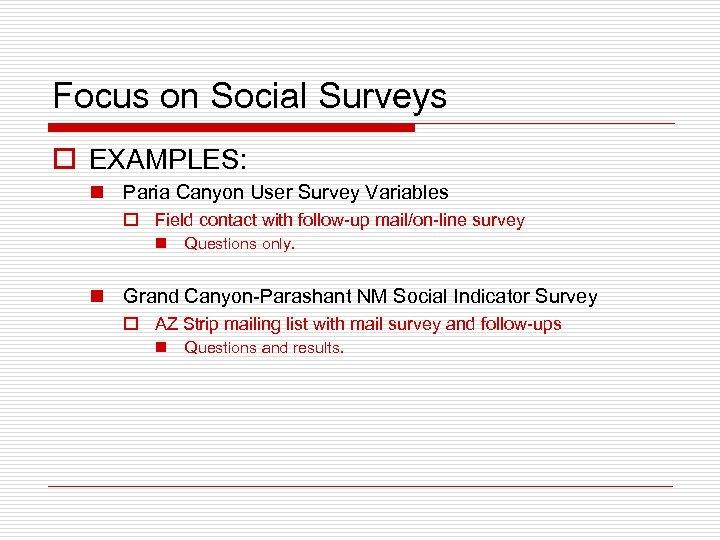 Focus on Social Surveys o EXAMPLES: n Paria Canyon User Survey Variables o Field
