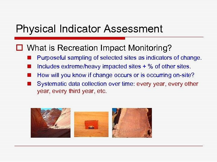 Physical Indicator Assessment o What is Recreation Impact Monitoring? n n Purposeful sampling of