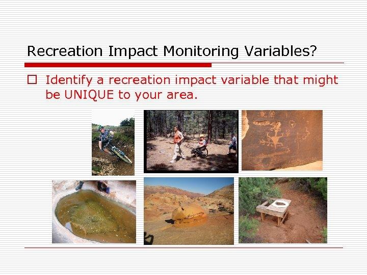 Recreation Impact Monitoring Variables? o Identify a recreation impact variable that might be UNIQUE