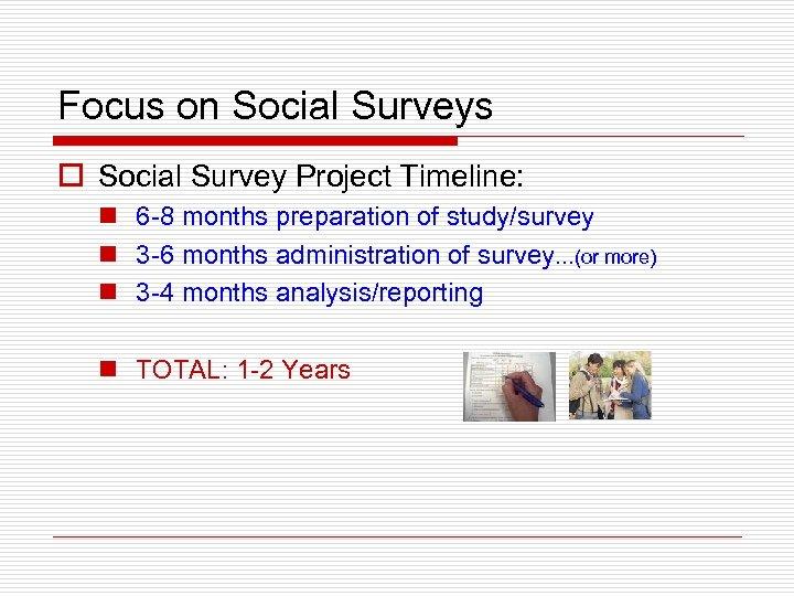 Focus on Social Surveys o Social Survey Project Timeline: n 6 -8 months preparation