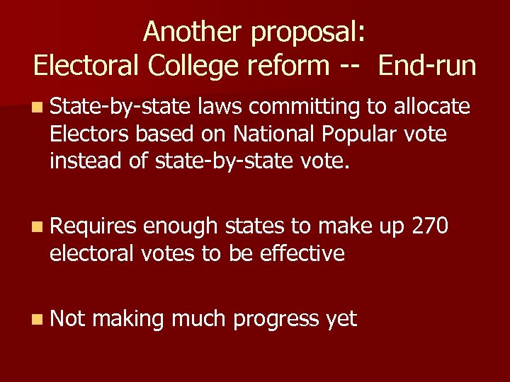 Another proposal: Electoral College reform -- End-run n State-by-state laws committing to allocate Electors