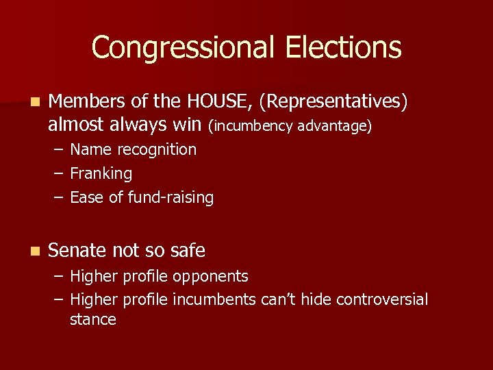 Congressional Elections n Members of the HOUSE, (Representatives) almost always win (incumbency advantage) –