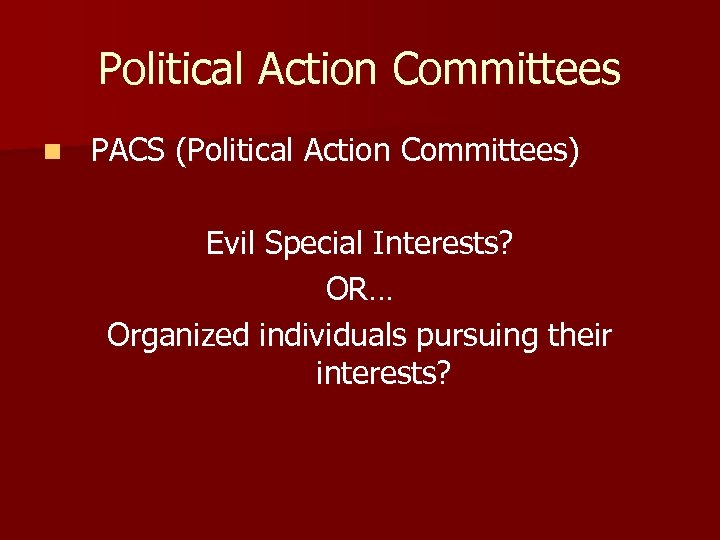 Political Action Committees n PACS (Political Action Committees) Evil Special Interests? OR… Organized individuals