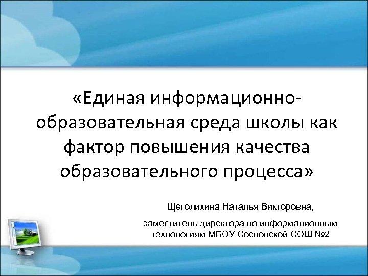 «Единая информационнообразовательная среда школы как фактор повышения качества образовательного процесса» Щеголихина Наталья Викторовна,