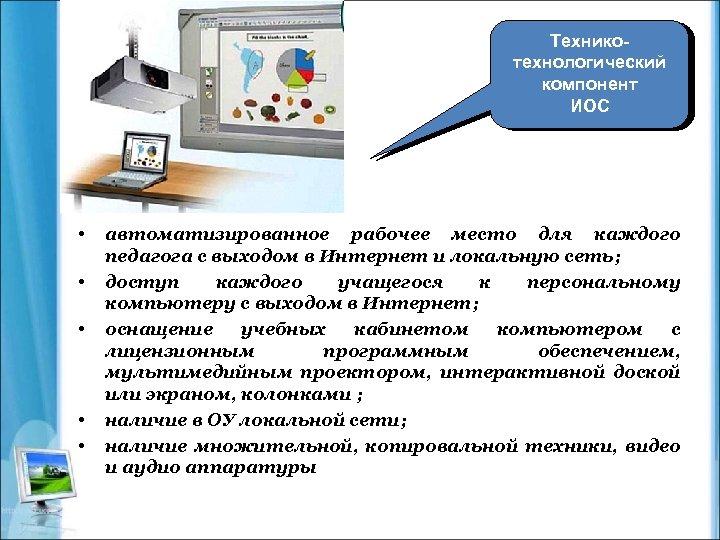 Техникотехнологический компонент ИОС • • • автоматизированное рабочее место для каждого педагога с выходом