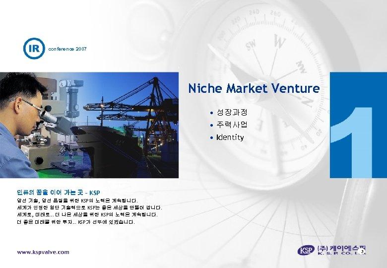 conference 2007 Niche Market Venture • 성장과정 • 주력사업 • Identity 인류의 꿈을 이어