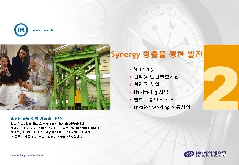 conference 2007 Synergy 창출을 통한 발전 • Summary • 선박용 엔진밸브사업 • 형단조 사업
