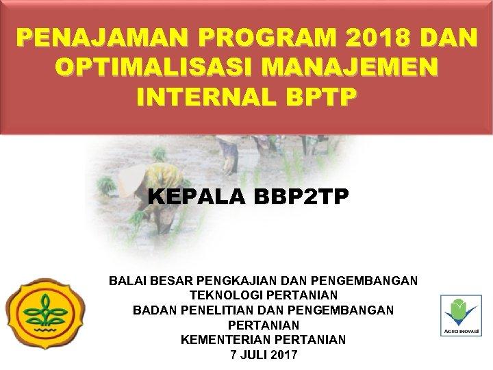 PENAJAMAN PROGRAM 2018 DAN OPTIMALISASI MANAJEMEN INTERNAL BPTP KEPALA BBP 2 TP BALAI BESAR