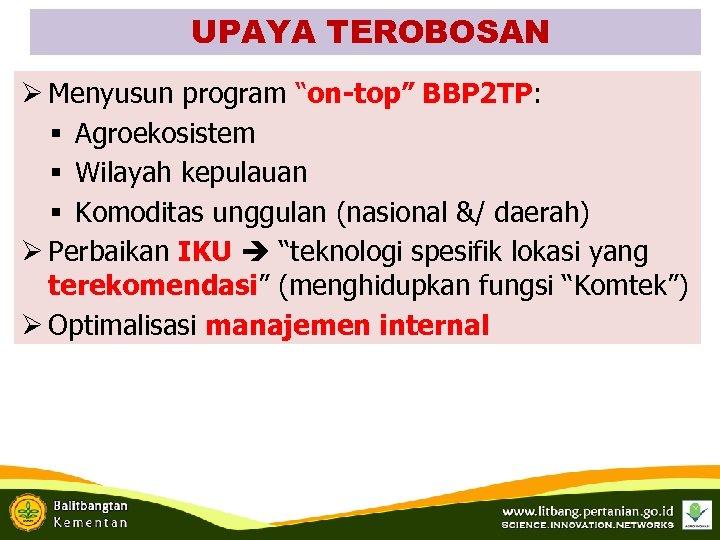 "UPAYA TEROBOSAN Ø Menyusun program ""on-top"" BBP 2 TP: § Agroekosistem § Wilayah kepulauan"