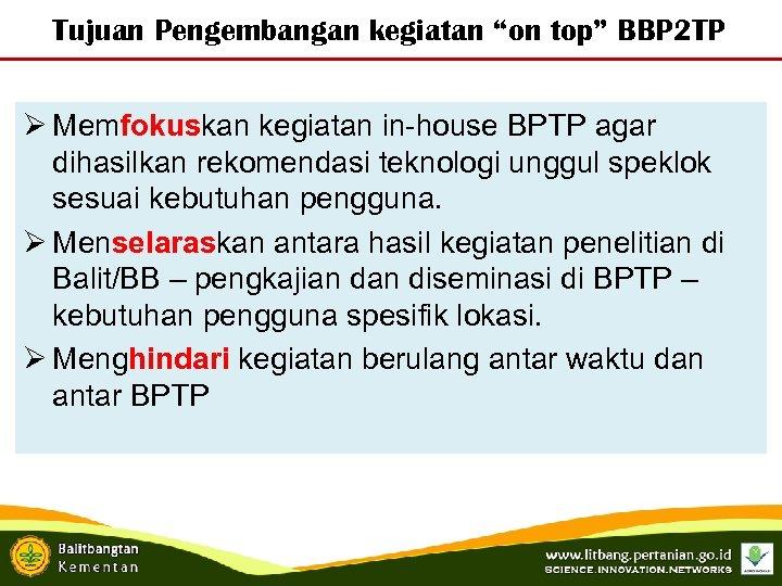 """Tujuan Pengembangan kegiatan """"on top"""" BBP 2 TP Ø Memfokuskan kegiatan in-house BPTP agar"""