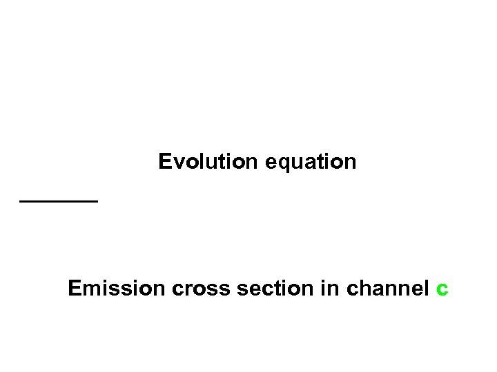 Evolution equation Emission cross section in channel c