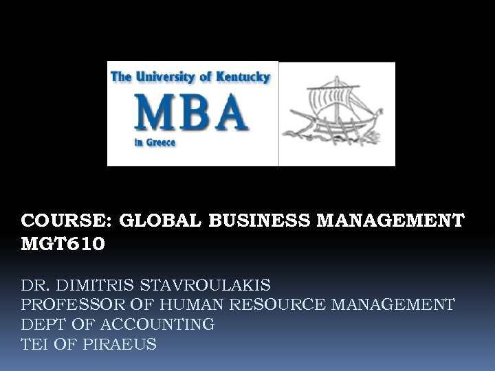 COURSE: GLOBAL BUSINESS MANAGEMENT MGT 610 DR. DIMITRIS STAVROULAKIS PROFESSOR OF HUMAN RESOURCE MANAGEMENT