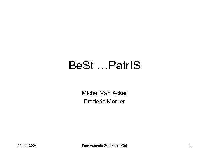 Be. St …Patr. IS Michel Van Acker Frederic Mortier 17 -11 -2004 Patrimoniale Geomatica.