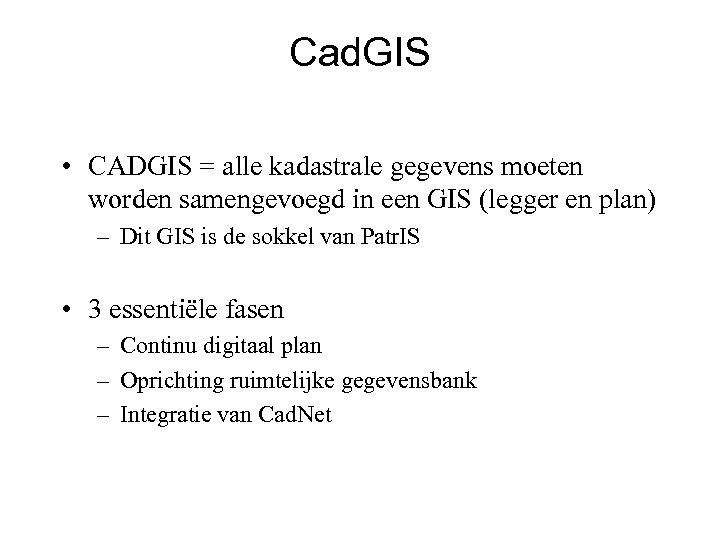 Cad. GIS • CADGIS = alle kadastrale gegevens moeten worden samengevoegd in een GIS