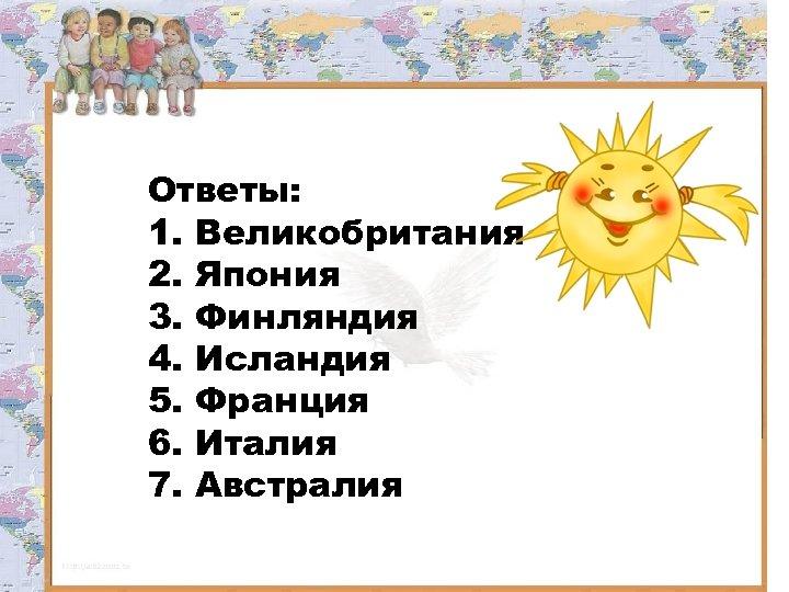 Ответы: 1. Великобритания 2. Япония 3. Финляндия 4. Исландия 5. Франция 6. Италия 7.