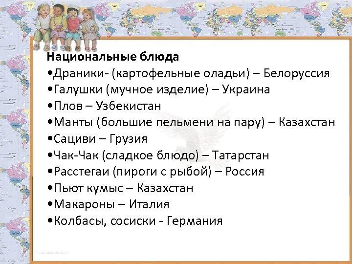 Национальные блюда • Драники- (картофельные оладьи) – Белоруссия • Галушки (мучное изделие) – Украина