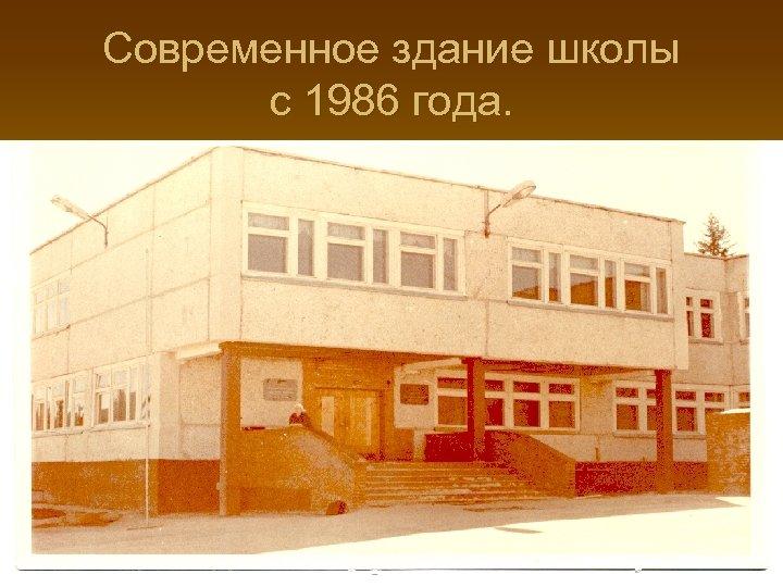 Современное здание школы с 1986 года.