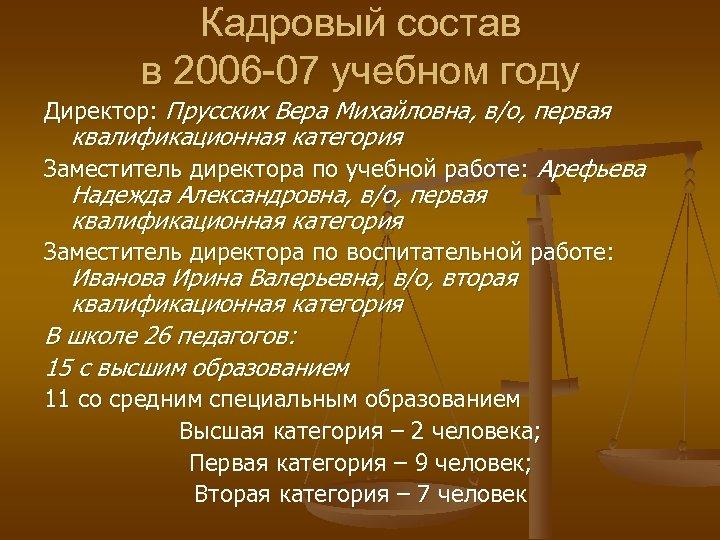 Кадровый состав в 2006 -07 учебном году Директор: Прусских Вера Михайловна, в/о, первая квалификационная