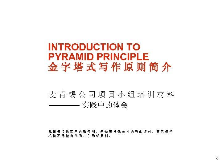 INTRODUCTION TO PYRAMID PRINCIPLE 金字塔式写作原则简介 麦肯锡公司项目小组培训材料 ———— 实践中的体会 此报告仅供客户内部使用。未经麦肯锡公司的书面许可,其它任何 机构不得擅自传阅、引用或复制。 0