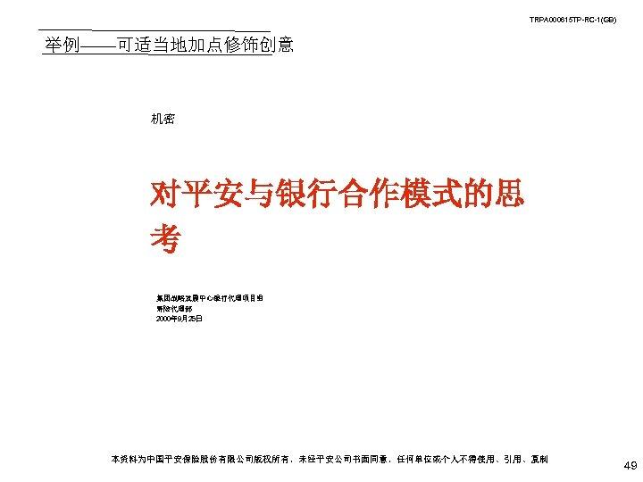 TRPA 000615 TP-RC-1(GB) 举例——可适当地加点修饰创意 机密 对平安与银行合作模式的思 考 集团战略发展中心银行代理项目组 寿险代理部 2000年 9月25日 本资料为中国平安保险股份有限公司版权所有,未经平安公司书面同意,任何单位或个人不得使用、引用、复制 49