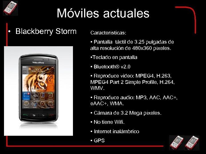 Móviles actuales • Blackberry Storm Características: • Pantalla táctil de 3. 25 pulgadas de