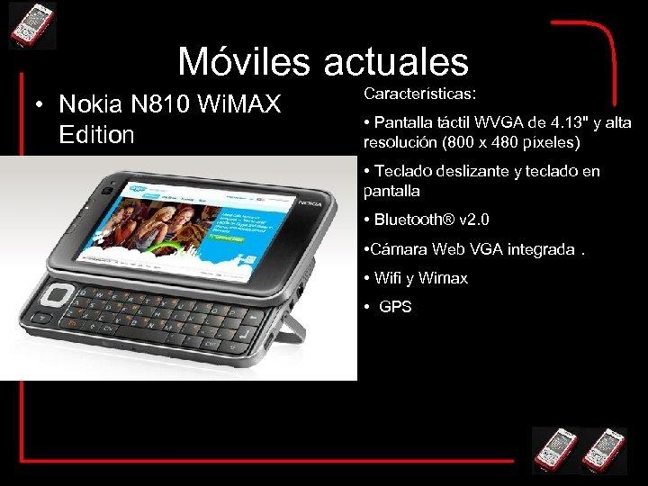 Móviles actuales • Nokia N 810 Wi. MAX Edition Características: • Pantalla táctil WVGA
