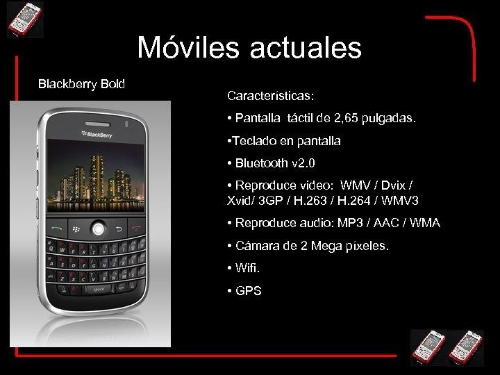 Móviles actuales Blackberry Bold Características: • Pantalla táctil de 2, 65 pulgadas. • Teclado