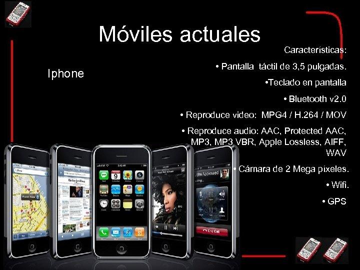 Móviles actuales Iphone Características: • Pantalla táctil de 3, 5 pulgadas. • Teclado en