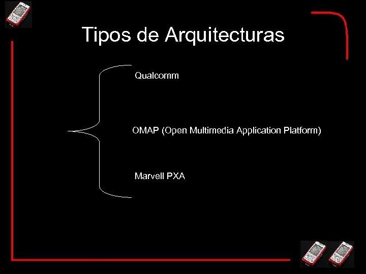 Tipos de Arquitecturas Qualcomm OMAP (Open Multimedia Application Platform) Marvell PXA