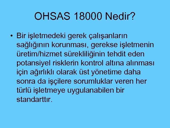 OHSAS 18000 Nedir? • Bir işletmedeki gerek çalışanların sağlığının korunması, gerekse işletmenin üretim/hizmet sürekliliğinin