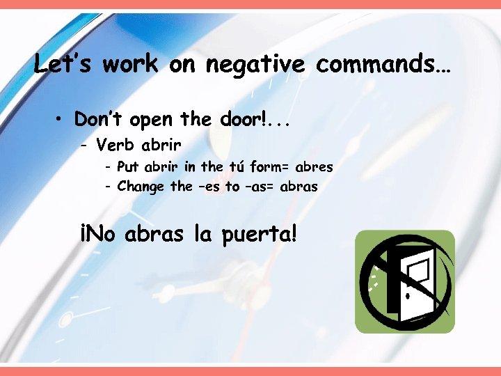 Let's work on negative commands… • Don't open the door!. . . - Verb