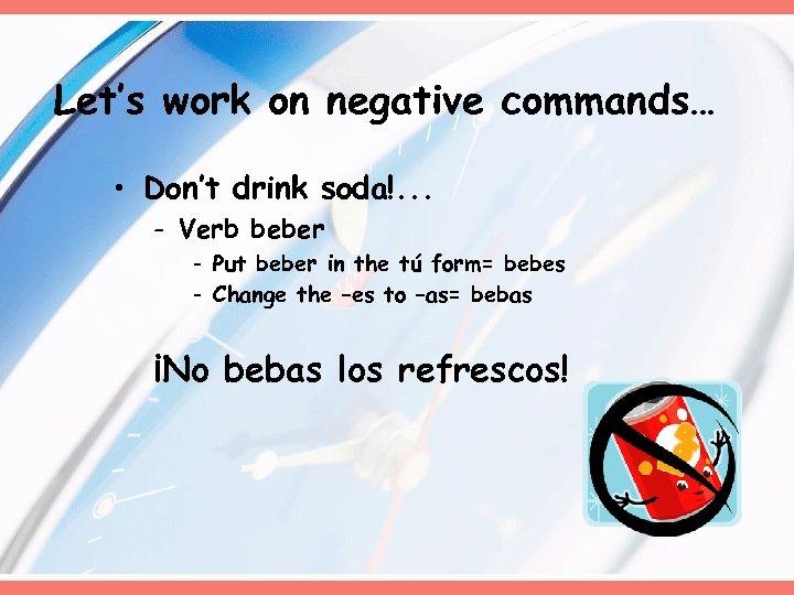 Let's work on negative commands… • Don't drink soda!. . . - Verb beber