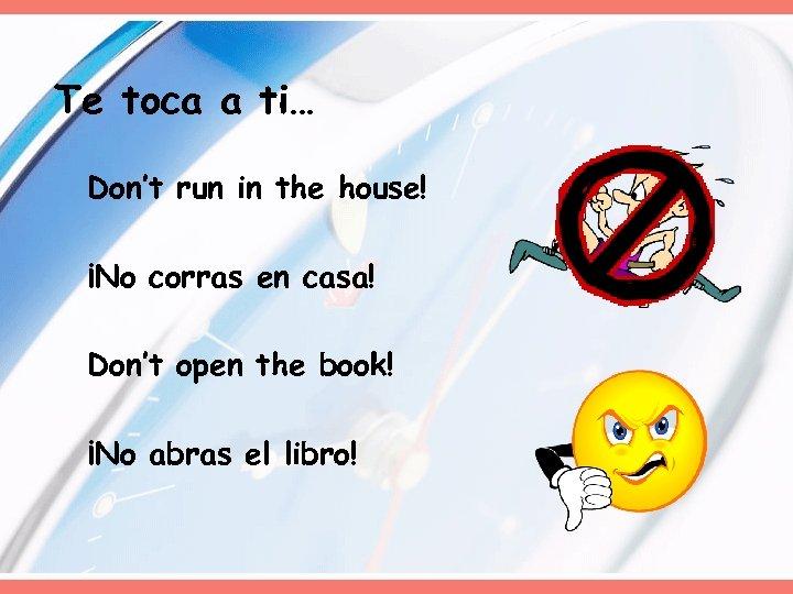 Te toca a ti… Don't run in the house! ¡No corras en casa! Don't