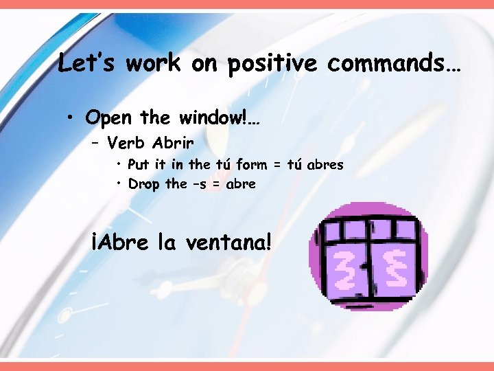 Let's work on positive commands… • Open the window!… – Verb Abrir • Put