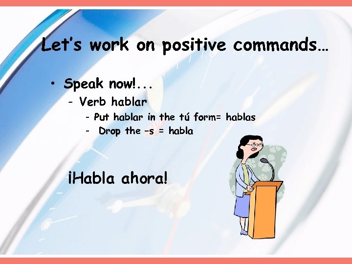 Let's work on positive commands… • Speak now!. . . - Verb hablar -