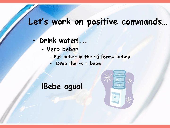 Let's work on positive commands… • Drink water!. . . - Verb beber -
