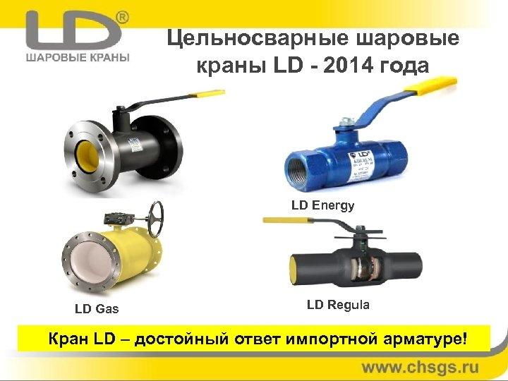 Цельносварные шаровые краны LD - 2014 года LD Energy LD Gas LD Regula Кран