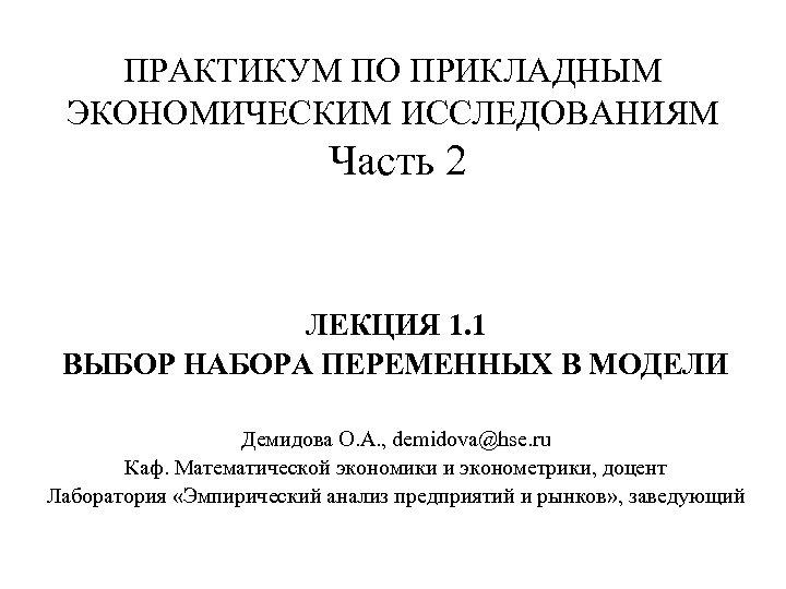 ПРАКТИКУМ ПО ПРИКЛАДНЫМ ЭКОНОМИЧЕСКИМ ИССЛЕДОВАНИЯМ Часть 2 ЛЕКЦИЯ 1. 1 ВЫБОР НАБОРА ПЕРЕМЕННЫХ В