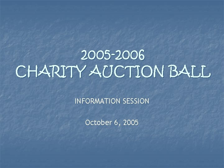 2005 -2006 CHARITY AUCTION BALL INFORMATION SESSION October 6, 2005