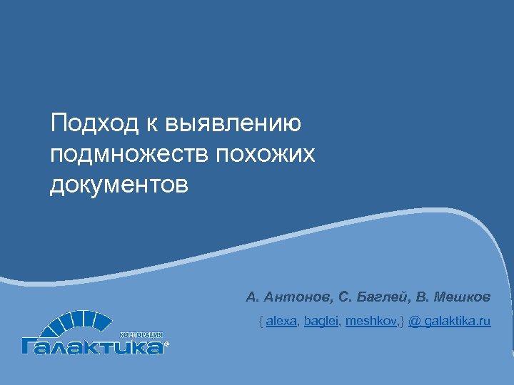 Подход к выявлению подмножеств похожих документов А. Антонов, С. Баглей, В. Мешков { alexa,